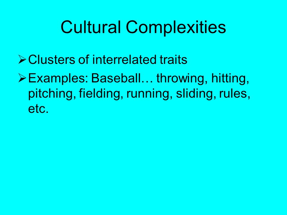 Cultural Complexities  Clusters of interrelated traits  Examples: Baseball… throwing, hitting, pitching, fielding, running, sliding, rules, etc.