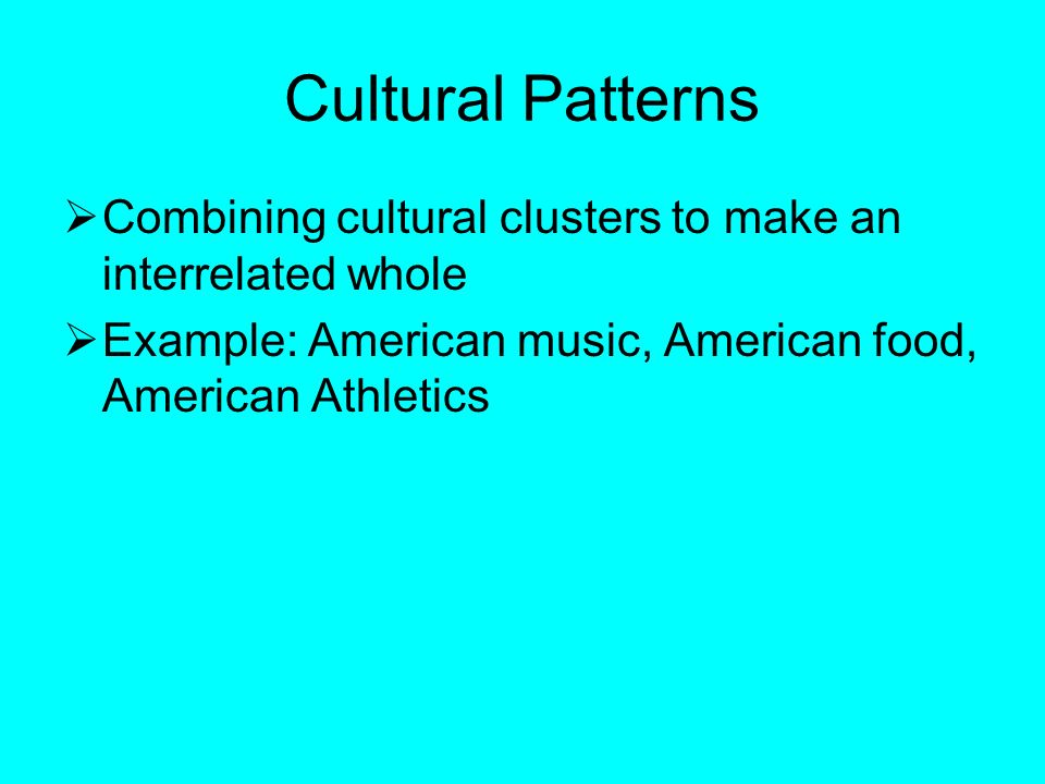 Cultural Patterns  Combining cultural clusters to make an interrelated whole  Example: American music, American food, American Athletics
