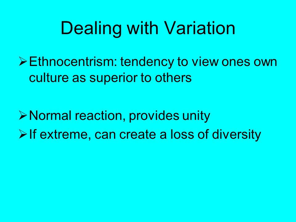 Dealing with Variation  Ethnocentrism: tendency to view ones own culture as superior to others  Normal reaction, provides unity  If extreme, can create a loss of diversity