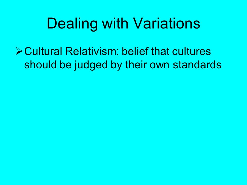 Dealing with Variations  Cultural Relativism: belief that cultures should be judged by their own standards