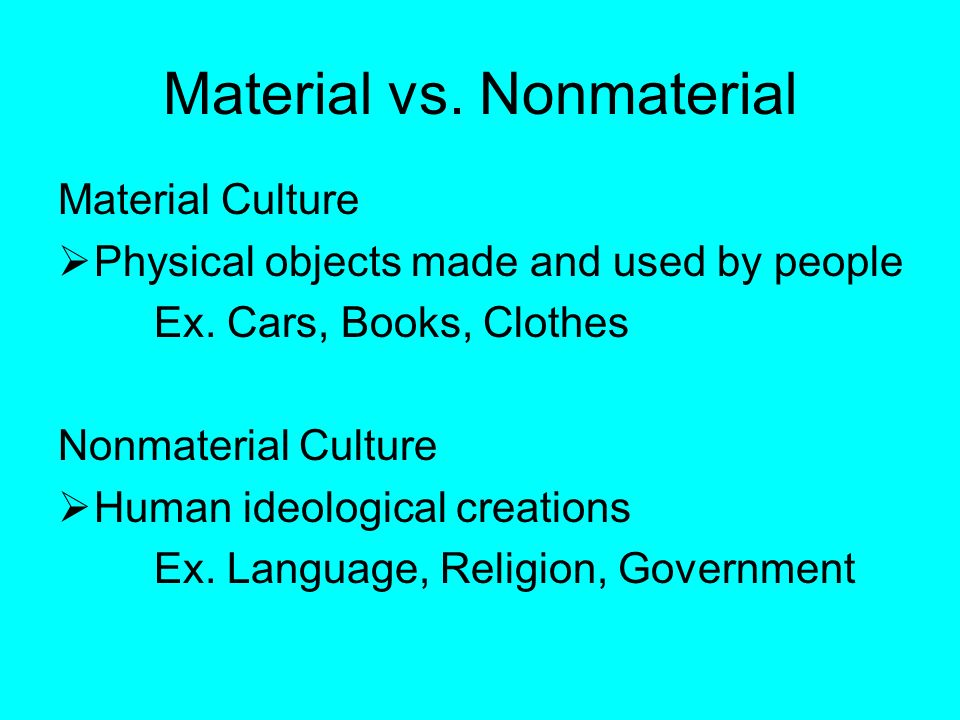 Material vs. Nonmaterial Material Culture  Physical objects made and used by people Ex.