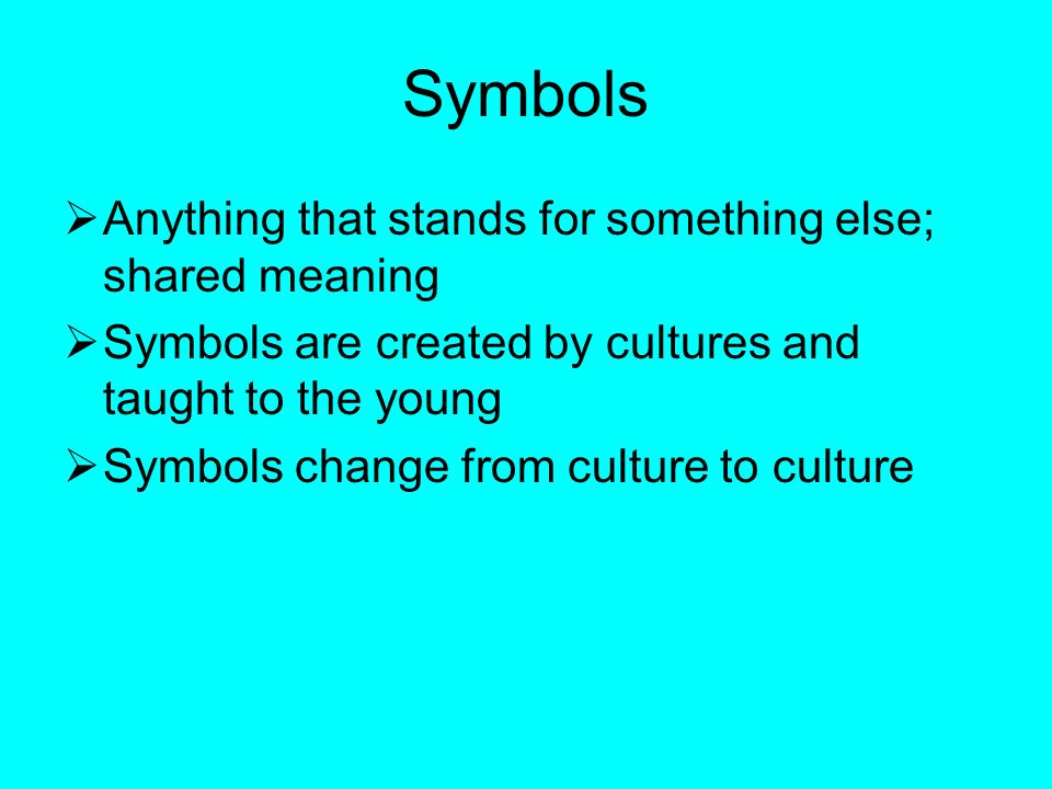 Symbols  Anything that stands for something else; shared meaning  Symbols are created by cultures and taught to the young  Symbols change from culture to culture