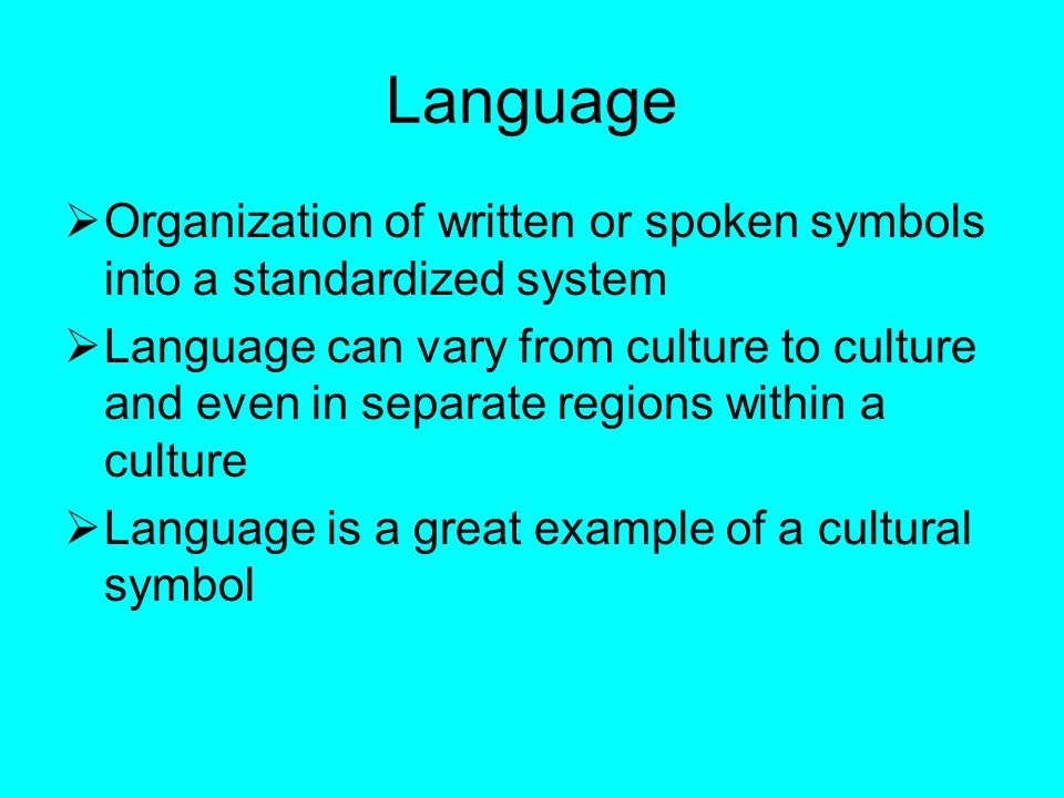 Language  Organization of written or spoken symbols into a standardized system  Language can vary from culture to culture and even in separate regions within a culture  Language is a great example of a cultural symbol