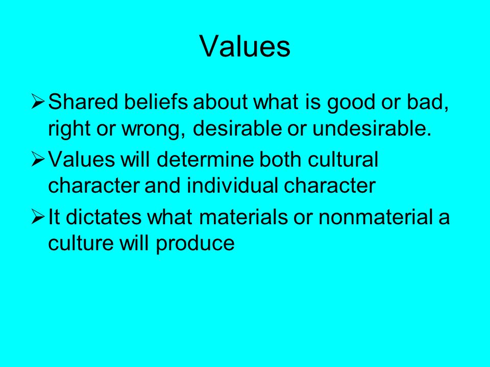Values  Shared beliefs about what is good or bad, right or wrong, desirable or undesirable.