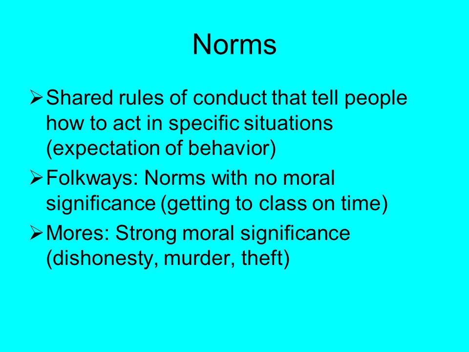 Norms  Shared rules of conduct that tell people how to act in specific situations (expectation of behavior)  Folkways: Norms with no moral significance (getting to class on time)  Mores: Strong moral significance (dishonesty, murder, theft)