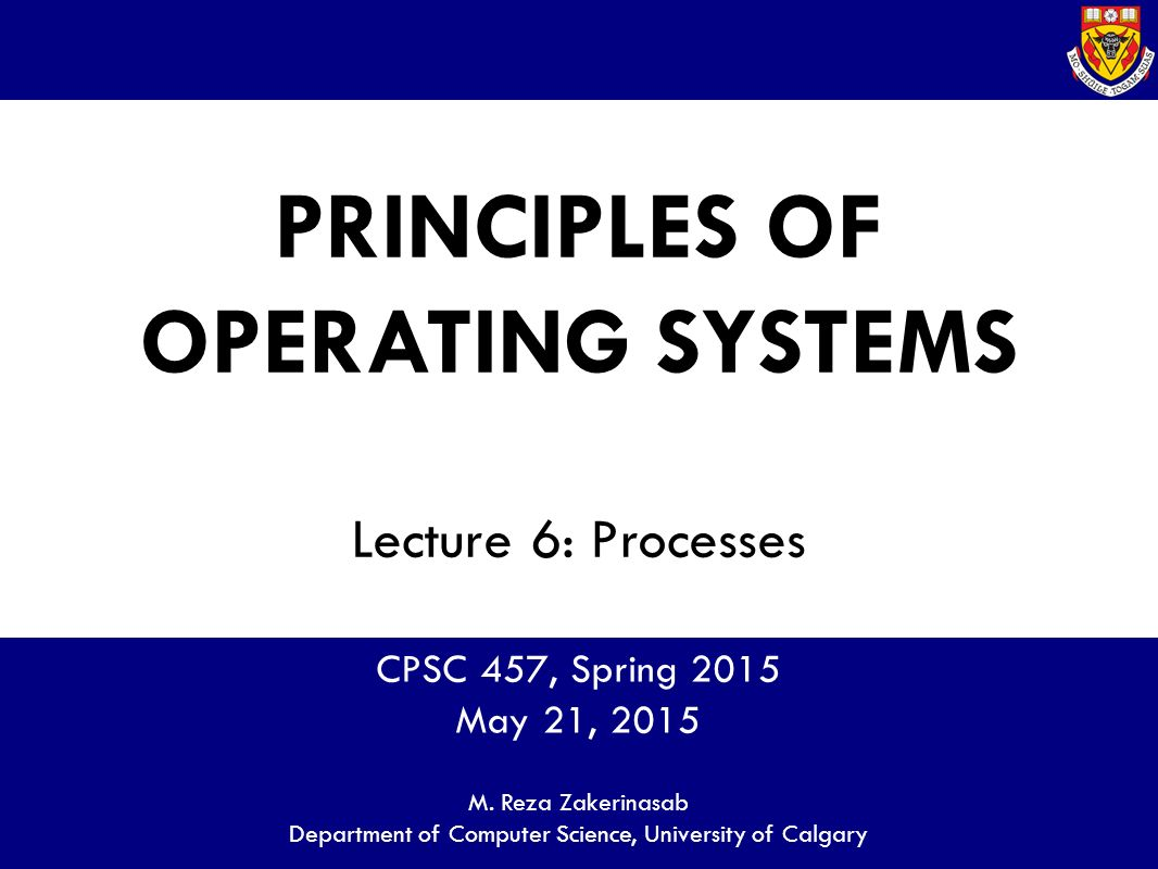 PRINCIPLES OF OPERATING SYSTEMS Lecture 6: Processes CPSC 457, Spring 2015 May 21, 2015 M.