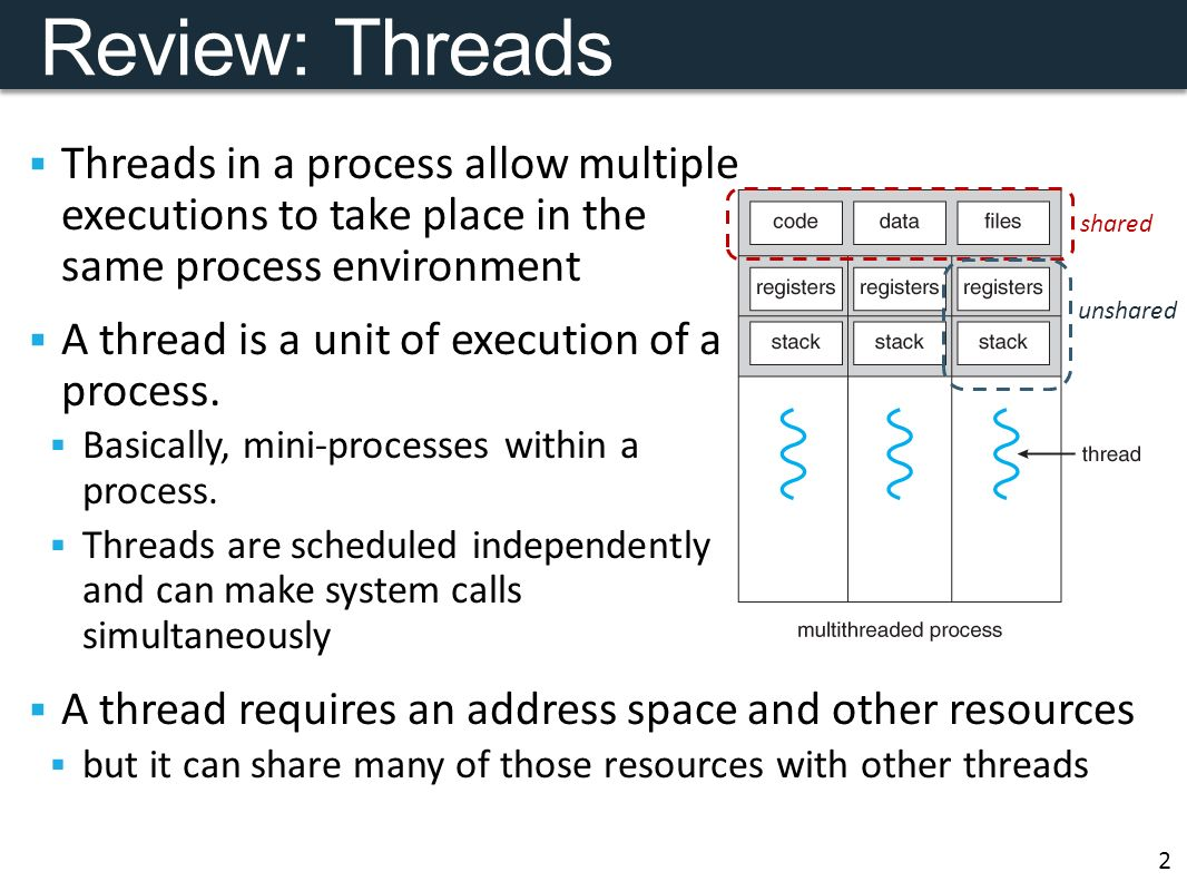 Review: Threads  Threads in a process allow multiple executions to take place in the same process environment  A thread is a unit of execution of a process.