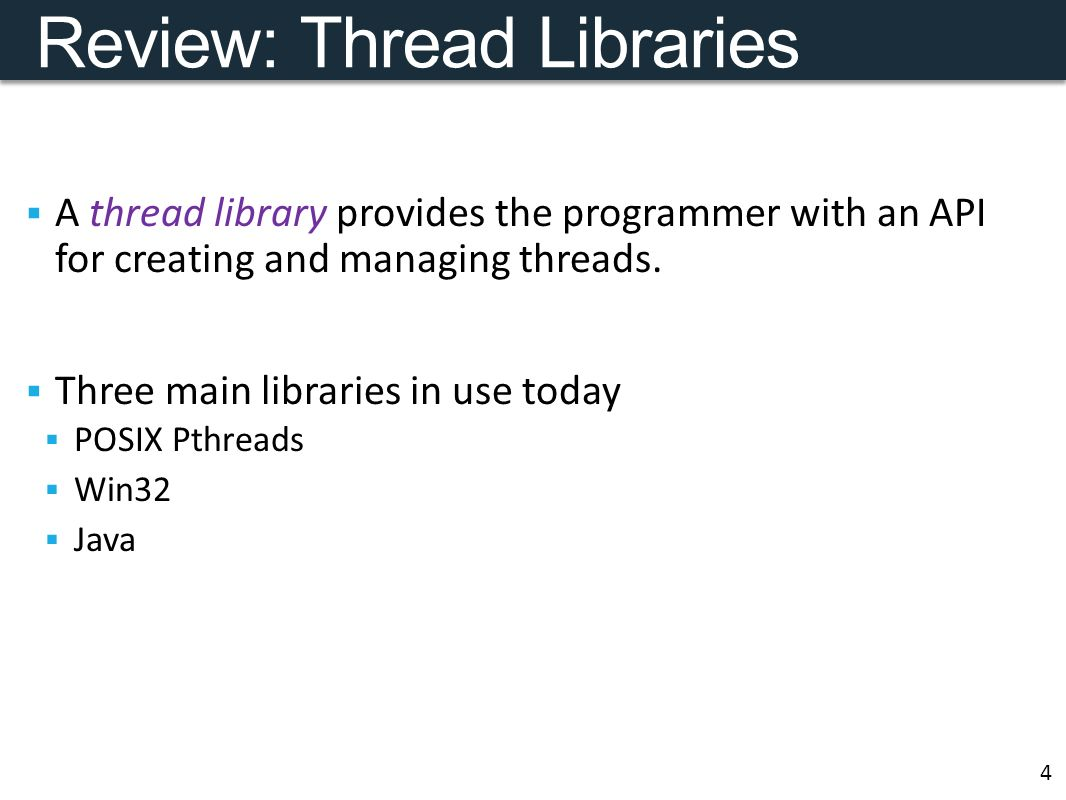 Review: Thread Libraries  A thread library provides the programmer with an API for creating and managing threads.
