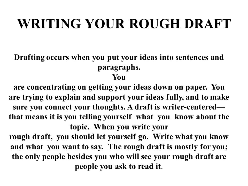 WRITING YOUR ROUGH DRAFT Drafting occurs when you put your ideas into sentences and paragraphs.