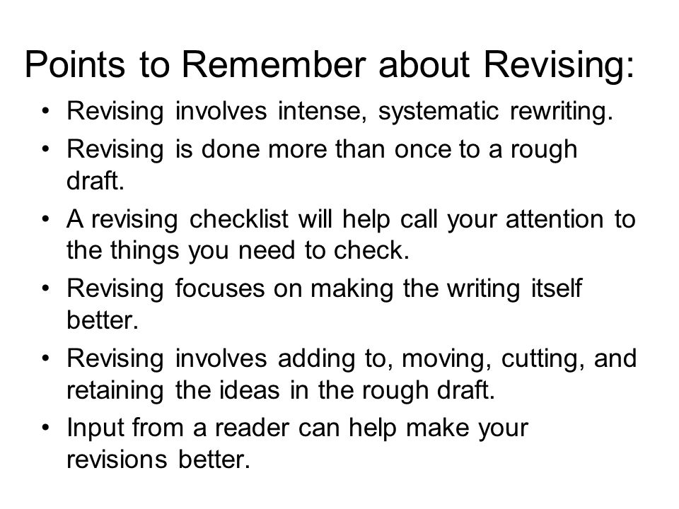 Points to Remember about Revising: Revising involves intense, systematic rewriting.