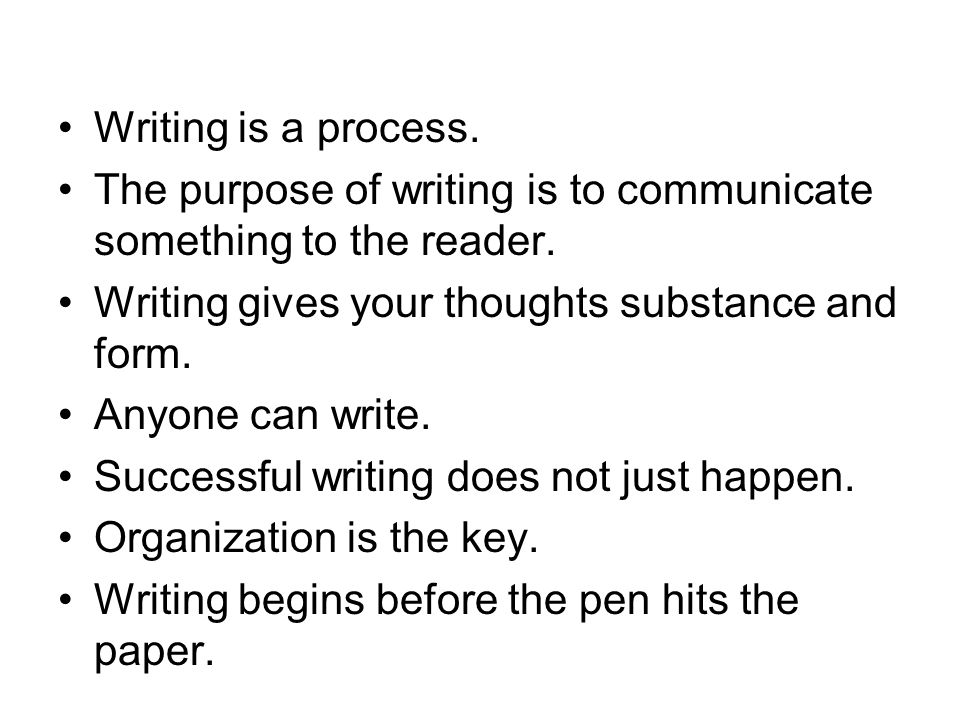 Writing is a process. The purpose of writing is to communicate something to the reader.