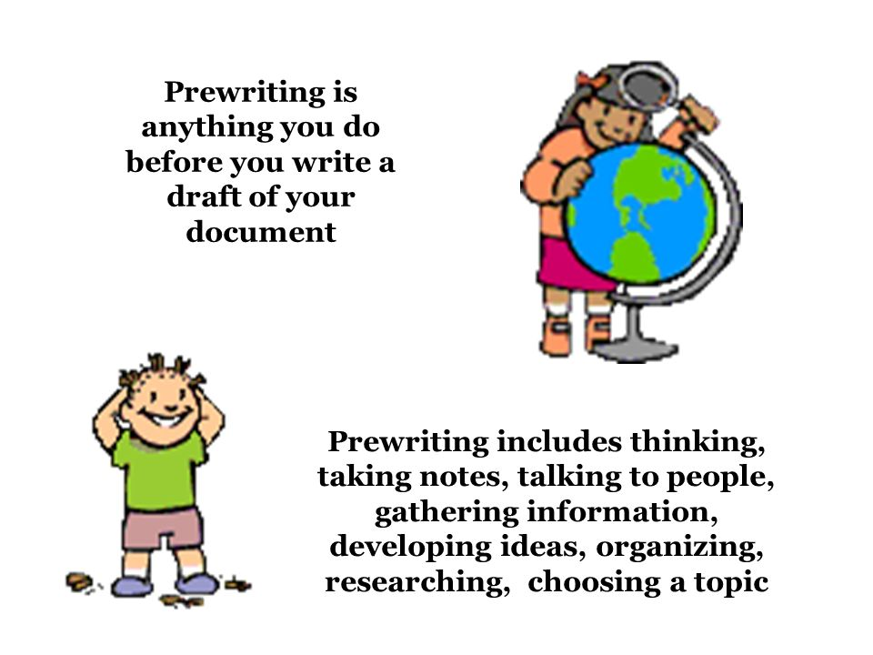Prewriting is anything you do before you write a draft of your document Prewriting includes thinking, taking notes, talking to people, gathering information, developing ideas, organizing, researching, choosing a topic