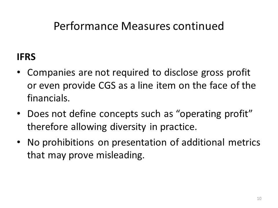 Performance Measures continued IFRS Companies are not required to disclose gross profit or even provide CGS as a line item on the face of the financials.