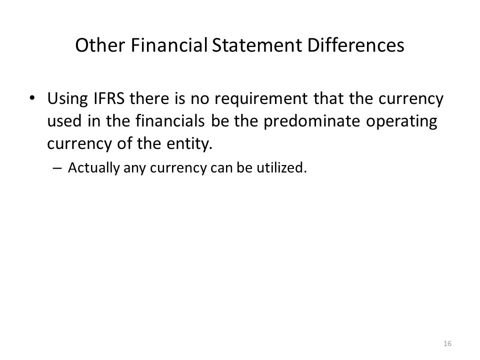 Other Financial Statement Differences Using IFRS there is no requirement that the currency used in the financials be the predominate operating currency of the entity.
