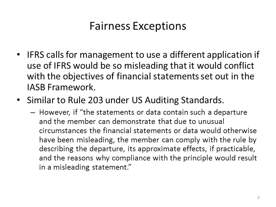 Fairness Exceptions IFRS calls for management to use a different application if use of IFRS would be so misleading that it would conflict with the objectives of financial statements set out in the IASB Framework.