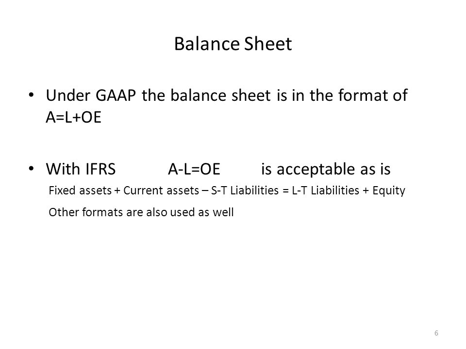Balance Sheet Under GAAP the balance sheet is in the format of A=L+OE With IFRS A-L=OE is acceptable as is Fixed assets + Current assets – S-T Liabilities = L-T Liabilities + Equity Other formats are also used as well 6