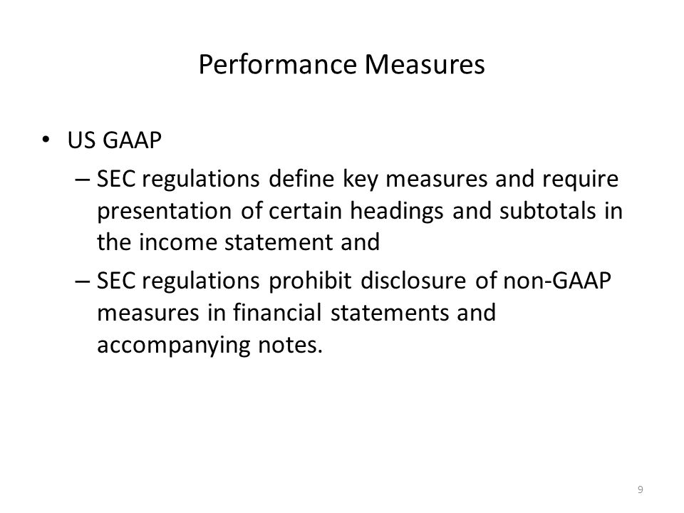 Performance Measures US GAAP – SEC regulations define key measures and require presentation of certain headings and subtotals in the income statement and – SEC regulations prohibit disclosure of non-GAAP measures in financial statements and accompanying notes.