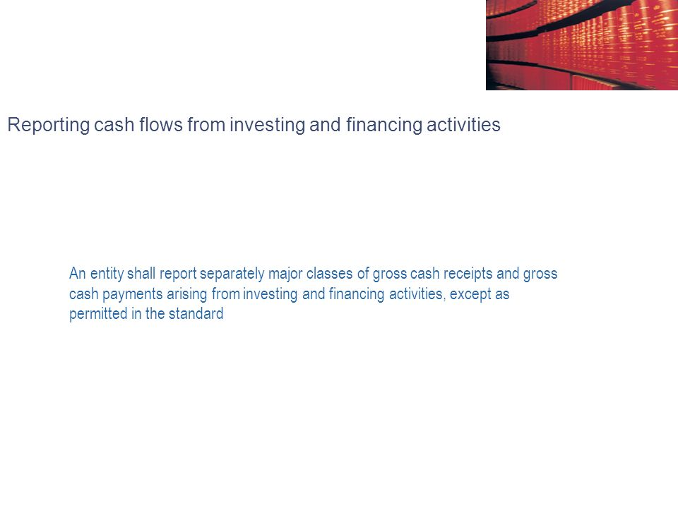 Reporting cash flows from investing and financing activities An entity shall report separately major classes of gross cash receipts and gross cash payments arising from investing and financing activities, except as permitted in the standard