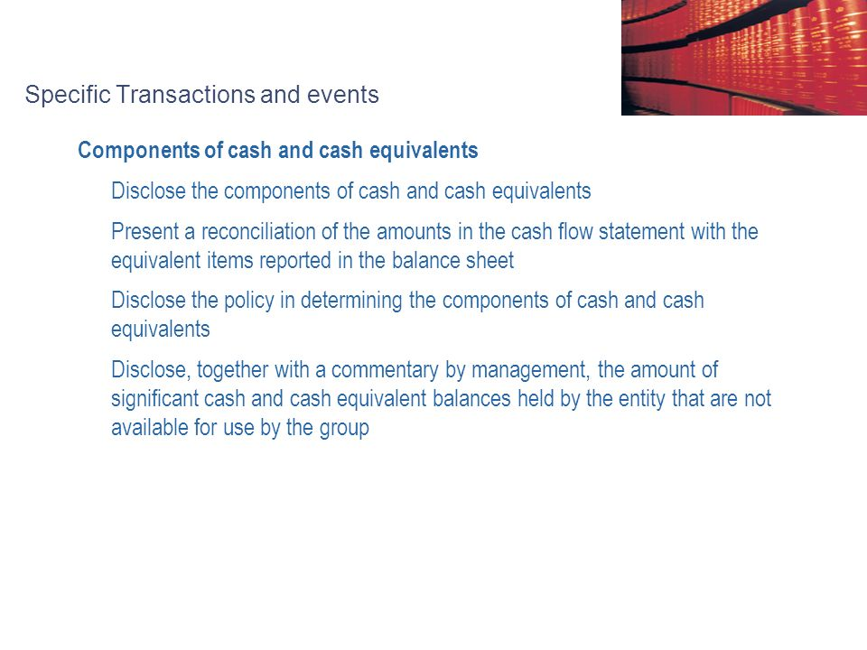 Specific Transactions and events Components of cash and cash equivalents Disclose the components of cash and cash equivalents Present a reconciliation of the amounts in the cash flow statement with the equivalent items reported in the balance sheet Disclose the policy in determining the components of cash and cash equivalents Disclose, together with a commentary by management, the amount of significant cash and cash equivalent balances held by the entity that are not available for use by the group