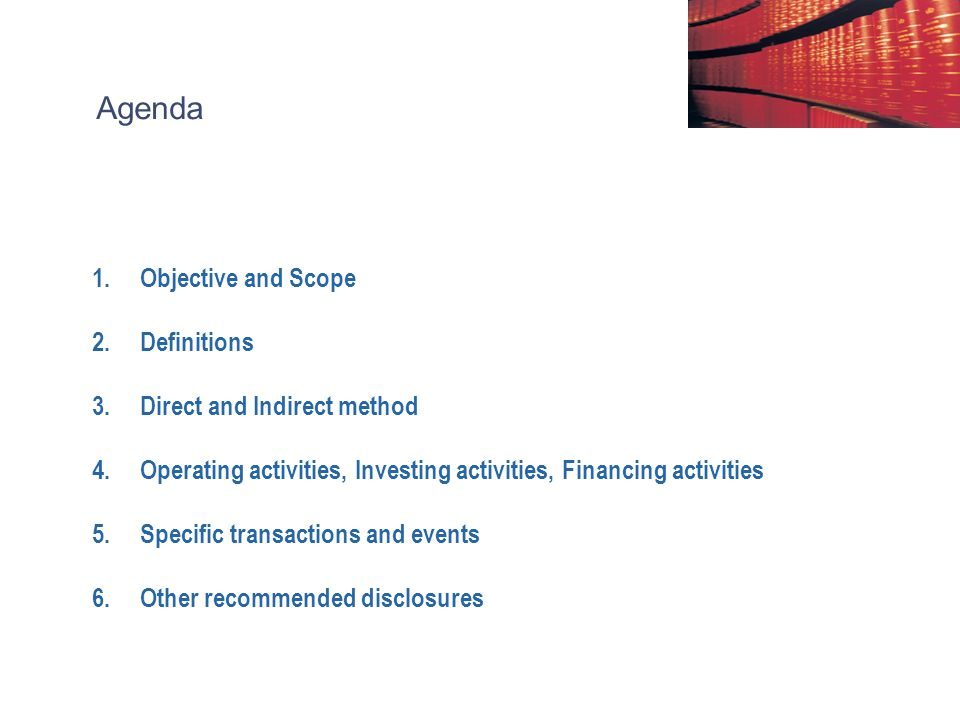 Agenda 1.Objective and Scope 2.Definitions 3.Direct and Indirect method 4.Operating activities, Investing activities, Financing activities 5.Specific transactions and events 6.Other recommended disclosures
