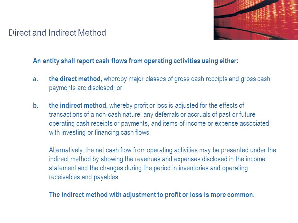Direct and Indirect Method An entity shall report cash flows from operating activities using either: a.