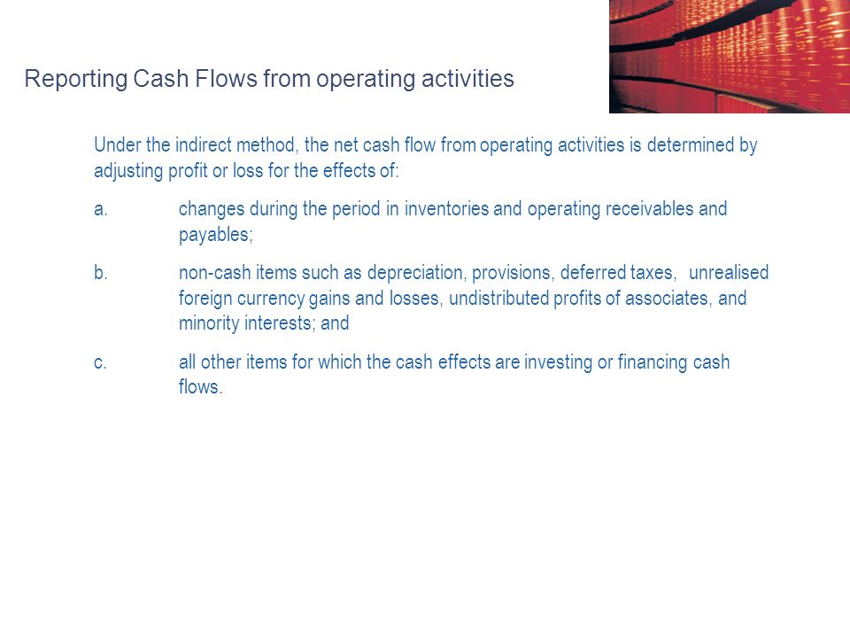 Reporting Cash Flows from operating activities Under the indirect method, the net cash flow from operating activities is determined by adjusting profit or loss for the effects of: a.