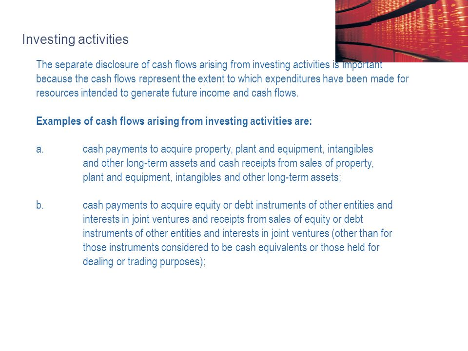 Investing activities The separate disclosure of cash flows arising from investing activities is important because the cash flows represent the extent to which expenditures have been made for resources intended to generate future income and cash flows.
