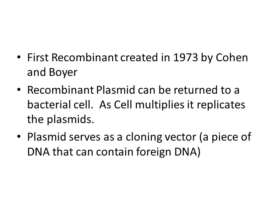First Recombinant created in 1973 by Cohen and Boyer Recombinant Plasmid can be returned to a bacterial cell.