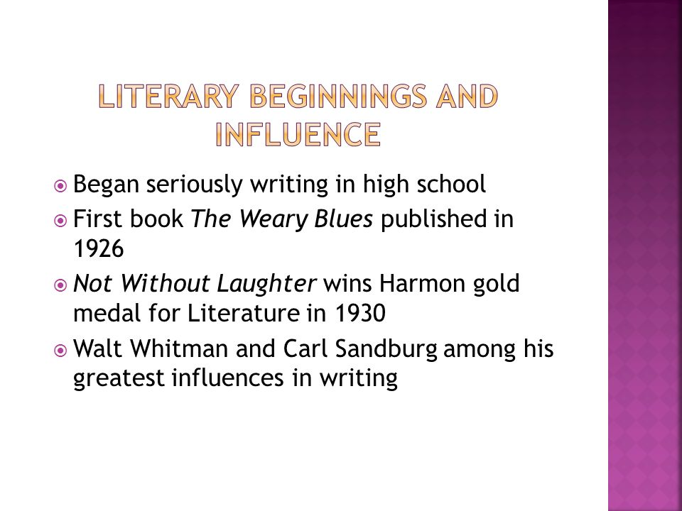  Began seriously writing in high school  First book The Weary Blues published in 1926  Not Without Laughter wins Harmon gold medal for Literature in 1930  Walt Whitman and Carl Sandburg among his greatest influences in writing