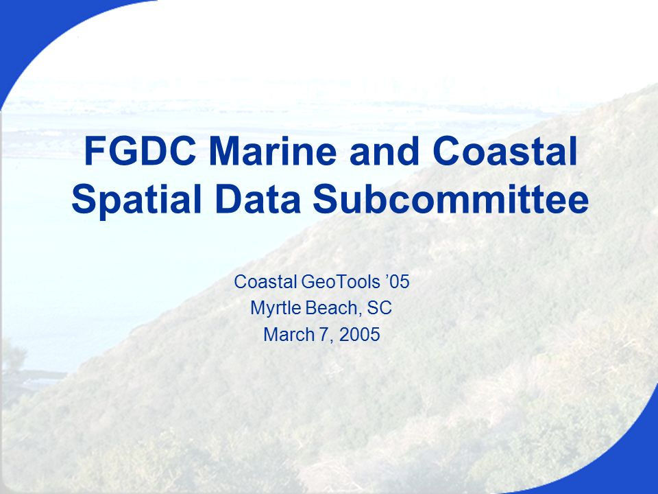 Coastal GeoTools '05, March 7, 2005 Coastal GeoTools '05 Myrtle Beach, SC March 7, 2005 FGDC Marine and Coastal Spatial Data Subcommittee