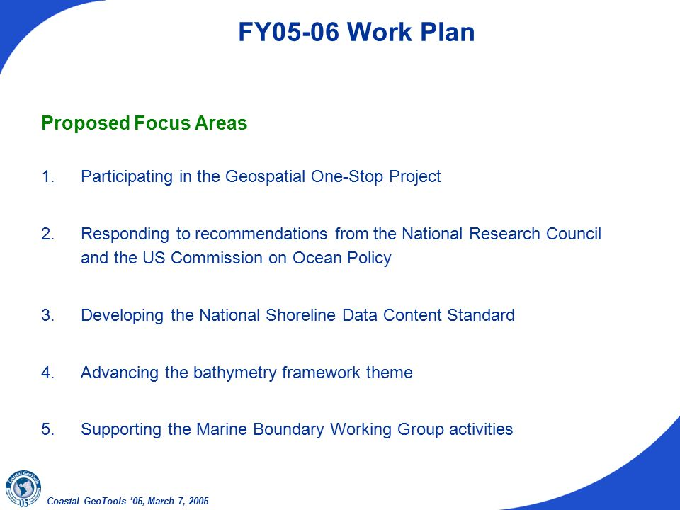 Coastal GeoTools '05, March 7, 2005 FY05-06 Work Plan Proposed Focus Areas 1.Participating in the Geospatial One-Stop Project 2.Responding to recommendations from the National Research Council and the US Commission on Ocean Policy 3.Developing the National Shoreline Data Content Standard 4.Advancing the bathymetry framework theme 5.Supporting the Marine Boundary Working Group activities