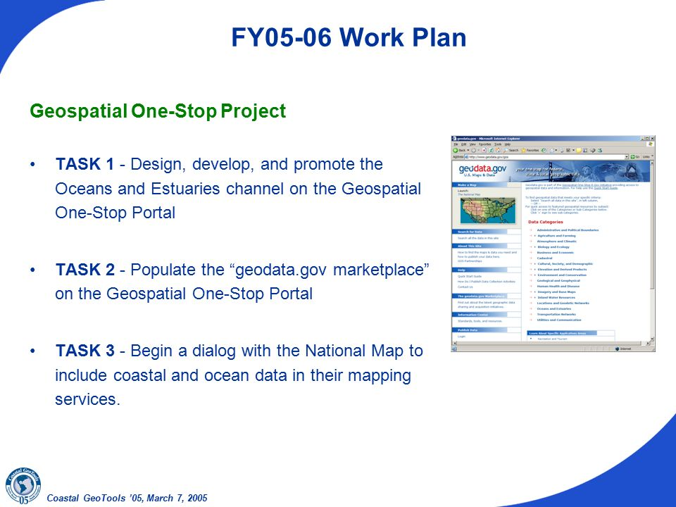Coastal GeoTools '05, March 7, 2005 FY05-06 Work Plan Geospatial One-Stop Project TASK 1 - Design, develop, and promote the Oceans and Estuaries channel on the Geospatial One-Stop Portal TASK 2 - Populate the geodata.gov marketplace on the Geospatial One-Stop Portal TASK 3 - Begin a dialog with the National Map to include coastal and ocean data in their mapping services.