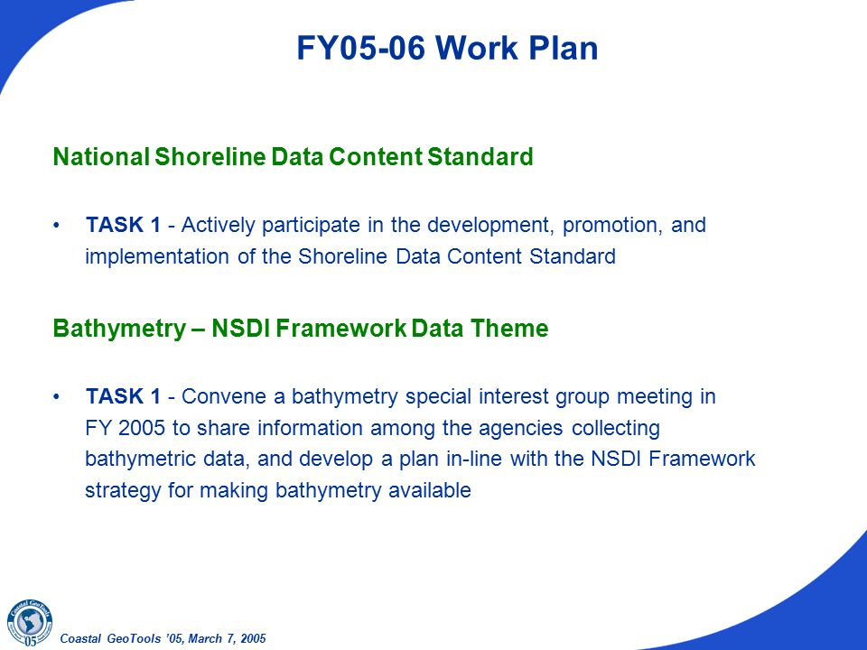 Coastal GeoTools '05, March 7, 2005 FY05-06 Work Plan National Shoreline Data Content Standard TASK 1 - Actively participate in the development, promotion, and implementation of the Shoreline Data Content Standard Bathymetry – NSDI Framework Data Theme TASK 1 - Convene a bathymetry special interest group meeting in FY 2005 to share information among the agencies collecting bathymetric data, and develop a plan in-line with the NSDI Framework strategy for making bathymetry available