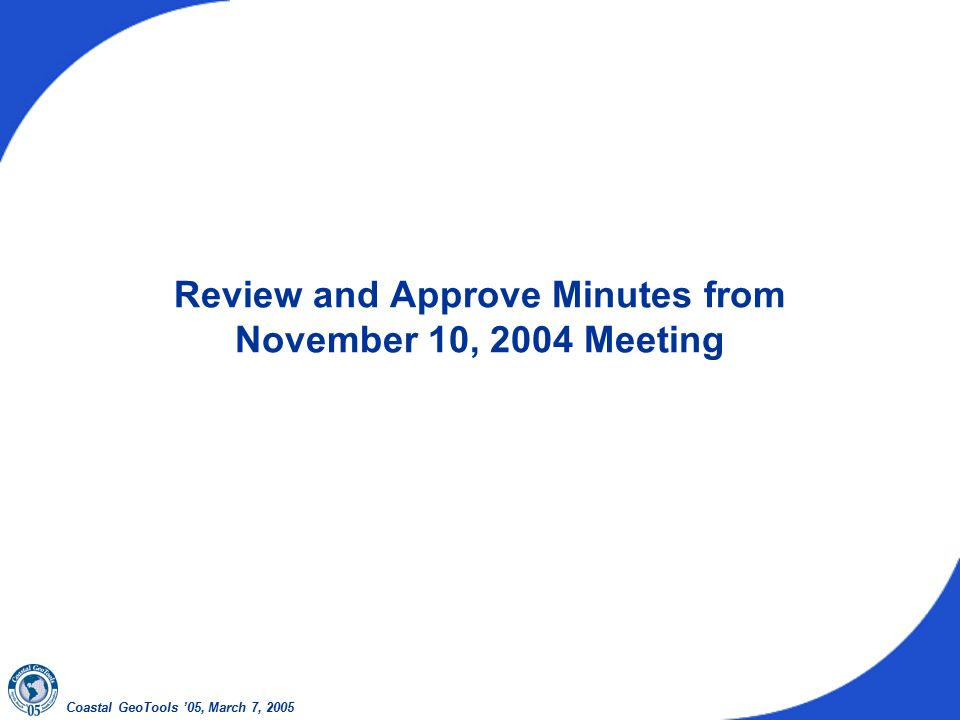Coastal GeoTools '05, March 7, 2005 Review and Approve Minutes from November 10, 2004 Meeting