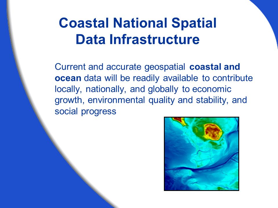 Coastal GeoTools '05, March 7, 2005 Current and accurate geospatial coastal and ocean data will be readily available to contribute locally, nationally, and globally to economic growth, environmental quality and stability, and social progress Coastal National Spatial Data Infrastructure