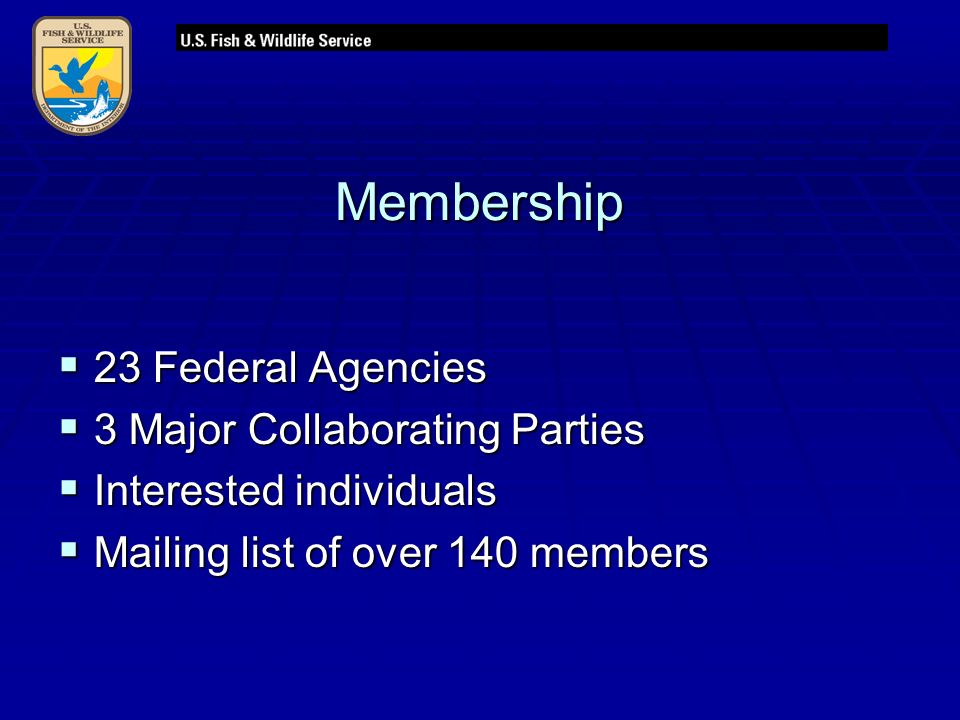 Membership  23 Federal Agencies  3 Major Collaborating Parties  Interested individuals  Mailing list of over 140 members