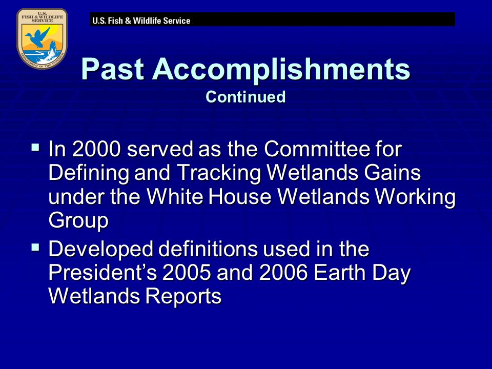 Past Accomplishments Continued  In 2000 served as the Committee for Defining and Tracking Wetlands Gains under the White House Wetlands Working Group  Developed definitions used in the President's 2005 and 2006 Earth Day Wetlands Reports