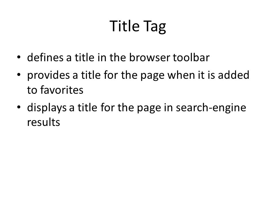 Title Tag defines a title in the browser toolbar provides a title for the page when it is added to favorites displays a title for the page in search-engine results