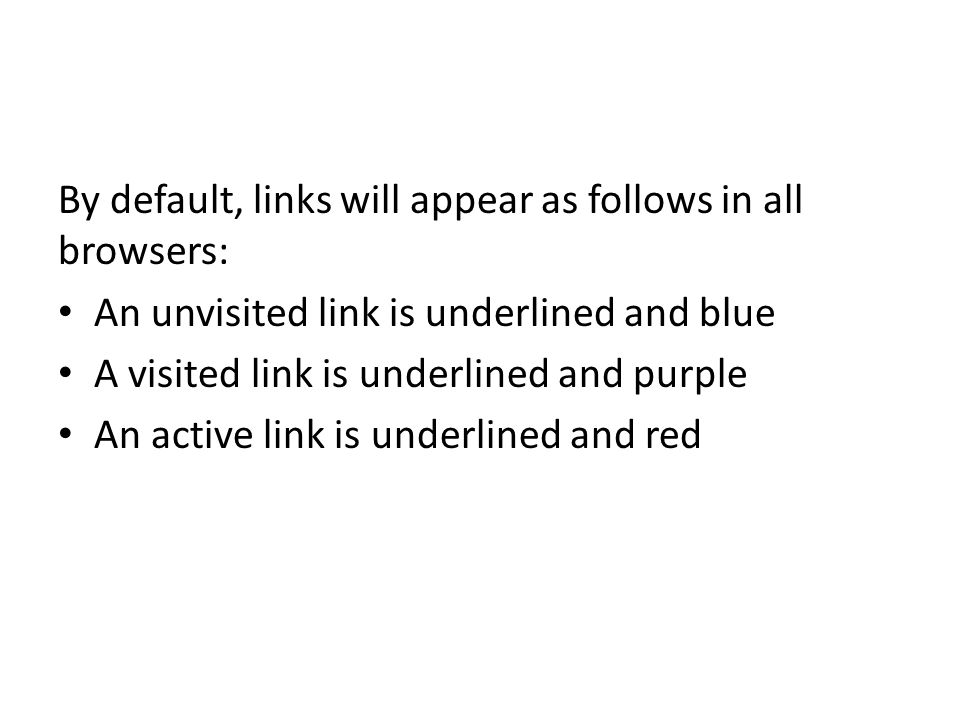 By default, links will appear as follows in all browsers: An unvisited link is underlined and blue A visited link is underlined and purple An active link is underlined and red