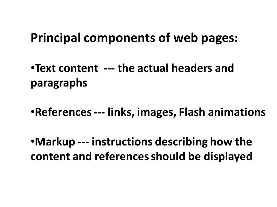 Principal components of web pages: Text content --- the actual headers and paragraphs References --- links, images, Flash animations Markup --- instructions describing how the content and references should be displayed