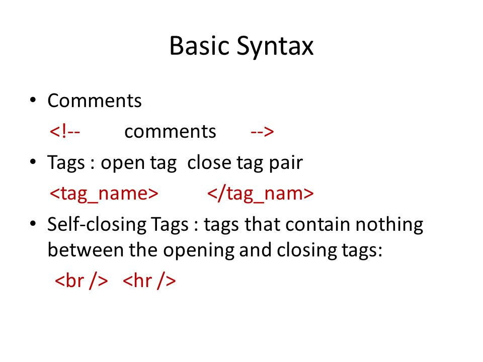 Basic Syntax Comments Tags : open tag close tag pair Self-closing Tags : tags that contain nothing between the opening and closing tags: