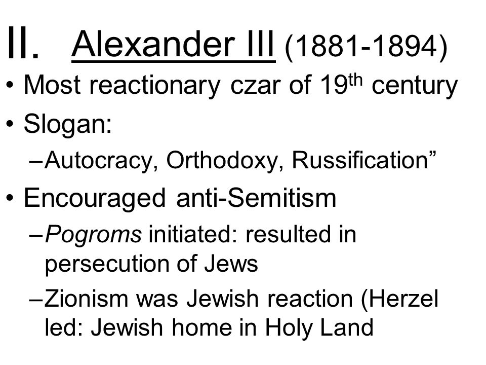 Alexander III ( ) Most reactionary czar of 19 th century Slogan: –Autocracy, Orthodoxy, Russification Encouraged anti-Semitism –Pogroms initiated: resulted in persecution of Jews –Zionism was Jewish reaction (Herzel led: Jewish home in Holy Land II.