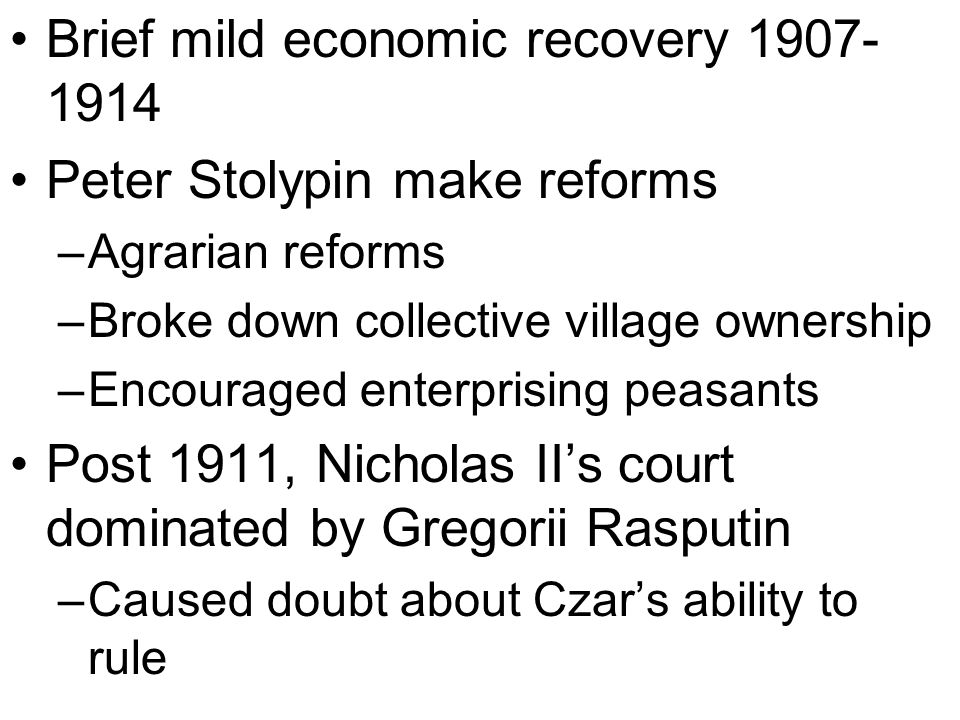 Brief mild economic recovery Peter Stolypin make reforms –Agrarian reforms –Broke down collective village ownership –Encouraged enterprising peasants Post 1911, Nicholas II's court dominated by Gregorii Rasputin –Caused doubt about Czar's ability to rule