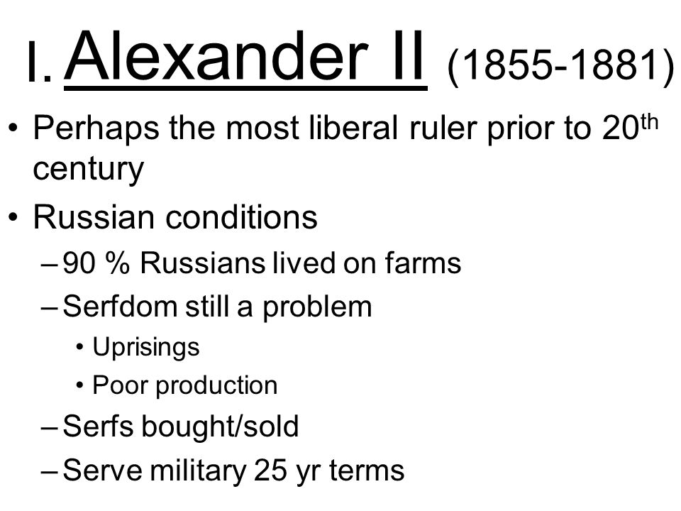 Alexander II ( ) Perhaps the most liberal ruler prior to 20 th century Russian conditions –90 % Russians lived on farms –Serfdom still a problem Uprisings Poor production –Serfs bought/sold –Serve military 25 yr terms I.