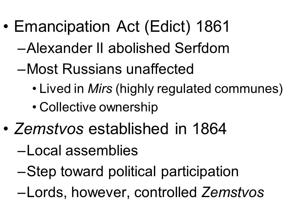 Emancipation Act (Edict) 1861 –Alexander II abolished Serfdom –Most Russians unaffected Lived in Mirs (highly regulated communes) Collective ownership Zemstvos established in 1864 –Local assemblies –Step toward political participation –Lords, however, controlled Zemstvos