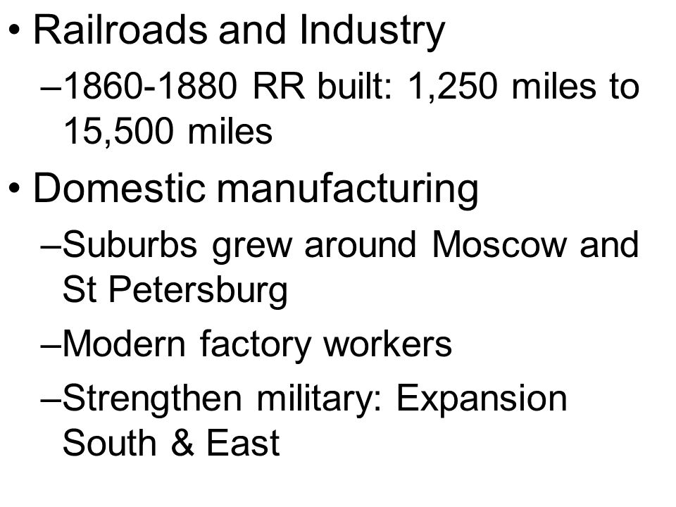 Railroads and Industry – RR built: 1,250 miles to 15,500 miles Domestic manufacturing –Suburbs grew around Moscow and St Petersburg –Modern factory workers –Strengthen military: Expansion South & East