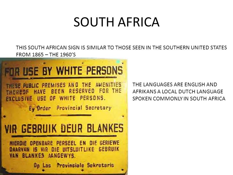 SOUTH AFRICA THIS SOUTH AFRICAN SIGN IS SIMILAR TO THOSE SEEN IN THE SOUTHERN UNITED STATES FROM 1865 – THE 1960'S THE LANGUAGES ARE ENGLISH AND AFRIKANS A LOCAL DUTCH LANGUAGE SPOKEN COMMONLY IN SOUTH AFRICA