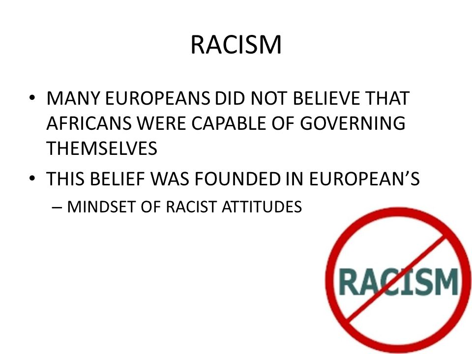 RACISM MANY EUROPEANS DID NOT BELIEVE THAT AFRICANS WERE CAPABLE OF GOVERNING THEMSELVES THIS BELIEF WAS FOUNDED IN EUROPEAN'S – MINDSET OF RACIST ATTITUDES