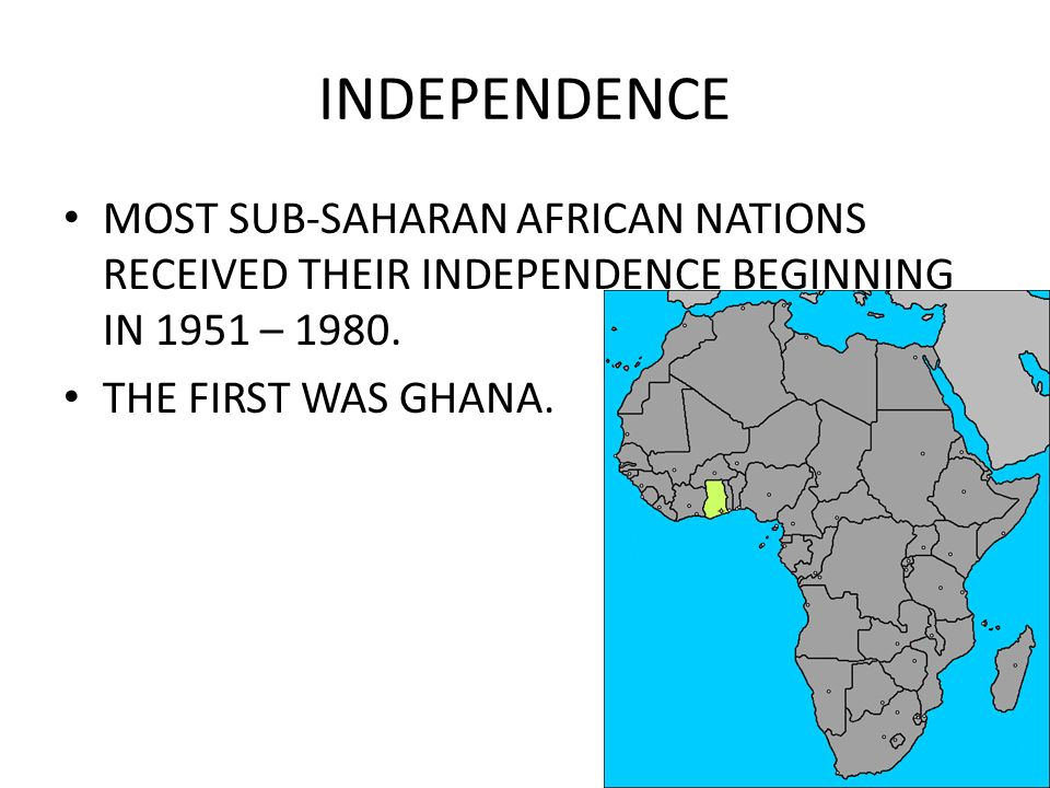 INDEPENDENCE MOST SUB-SAHARAN AFRICAN NATIONS RECEIVED THEIR INDEPENDENCE BEGINNING IN 1951 – 1980.