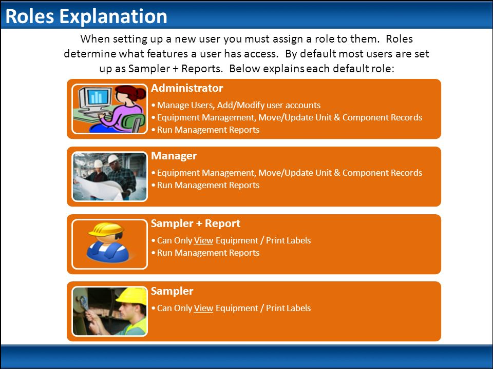 Administrator Manage Users, Add/Modify user accounts Equipment Management, Move/Update Unit & Component Records Run Management Reports Manager Equipment Management, Move/Update Unit & Component Records Run Management Reports Sampler + Report Can Only View Equipment / Print Labels Run Management Reports Sampler Can Only View Equipment / Print Labels When setting up a new user you must assign a role to them.